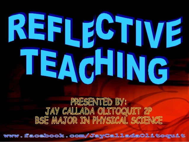 What is reflective teaching?  • Reflective teaching means looking at what you do in the classroom and  giving it a meaning...