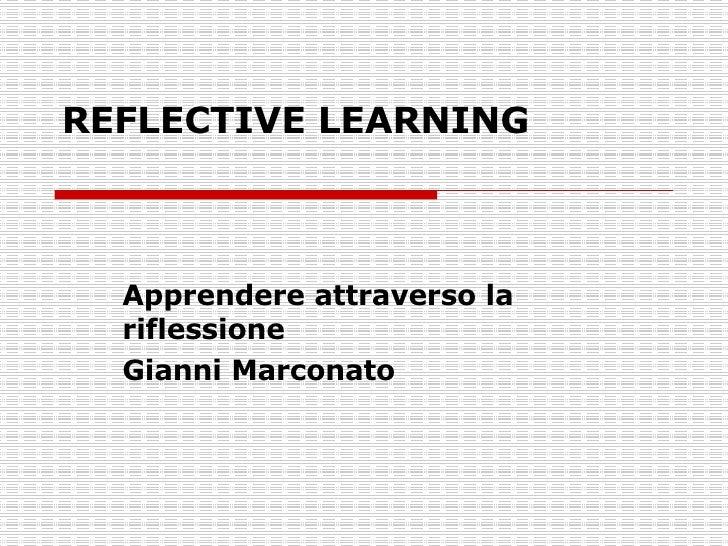 REFLECTIVE LEARNING Apprendere attraverso la riflessione Gianni Marconato
