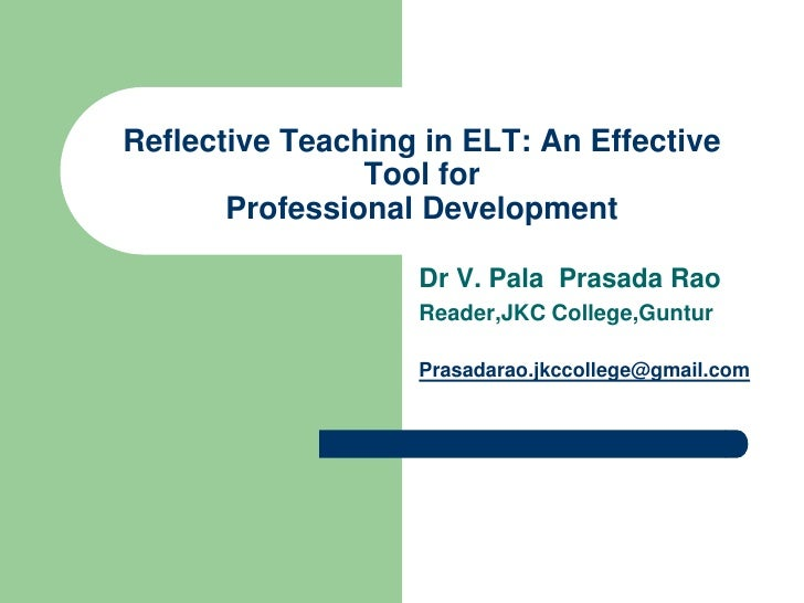 Reflective Teaching in ELT: An Effective                Tool for       Professional Development                   Dr V. Pa...