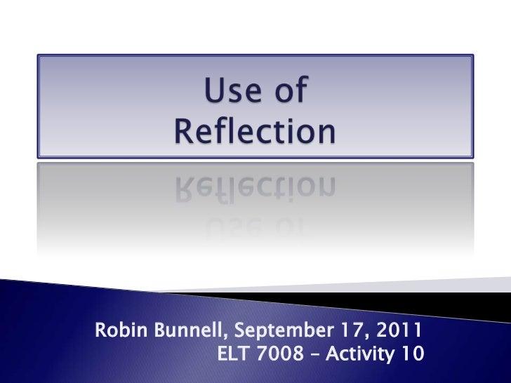 Use of Reflection<br />Robin Bunnell, September 17, 2011<br />ELT 7008 – Activity 10<br />