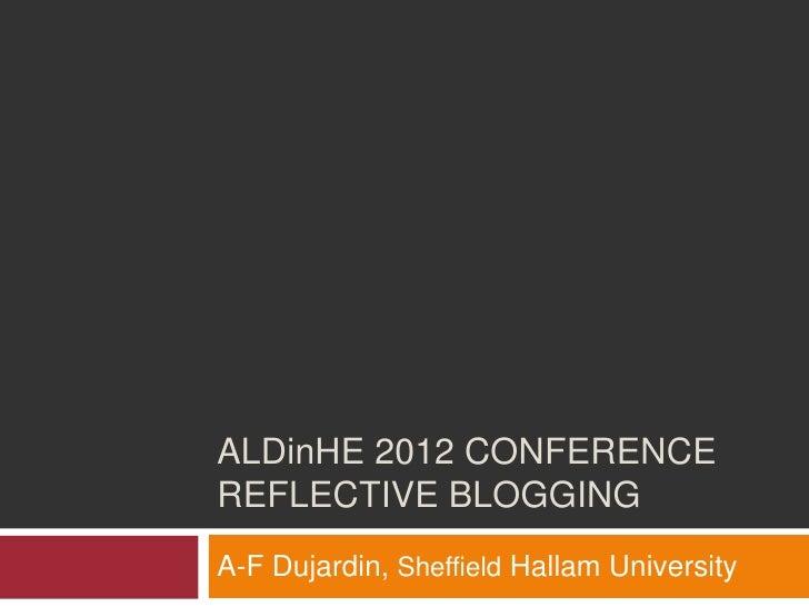 ALDinHE 2012 CONFERENCEREFLECTIVE BLOGGINGA-F Dujardin, Sheffield Hallam University