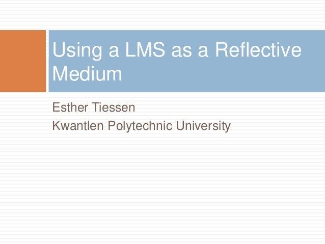 Esther TiessenKwantlen Polytechnic UniversityUsing a LMS as a ReflectiveMedium