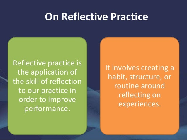 use reflective practice and feedback from others to improve performance
