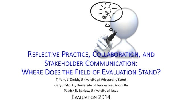 REFLECTIVE PRACTICE, COLLABORATION, AND  STAKEHOLDER COMMUNICATION:  WHERE DOES THE FIELD OF EVALUATION STAND?  Tiffany L....