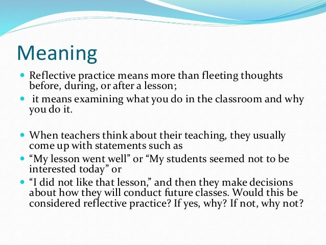 reflective practice in teaching Reflective practice is an ongoing process of looking and observing, recording one's own teaching practices and taking action to make positive changes in the classroom for young children it has been shown to foster continuous professional development for teachers and result in positive benefits for children (katz, 2012.