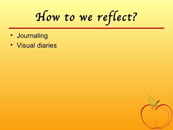 How to we reflect? <ul><li>Journaling </li></ul><ul><li>Visual diaries </li></ul>