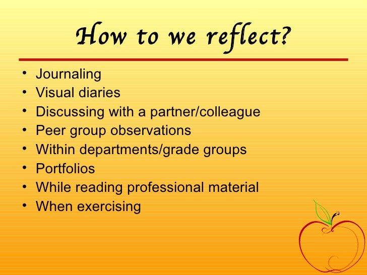 How to we reflect? <ul><li>Journaling </li></ul><ul><li>Visual diaries </li></ul><ul><li>Discussing with a partner/colleag...