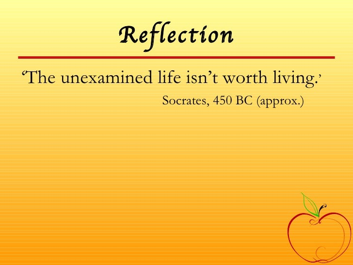 Reflection <ul><li>' The unexamined life isn't worth living. ' </li></ul><ul><li>Socrates, 450 BC (approx.) </li></ul>