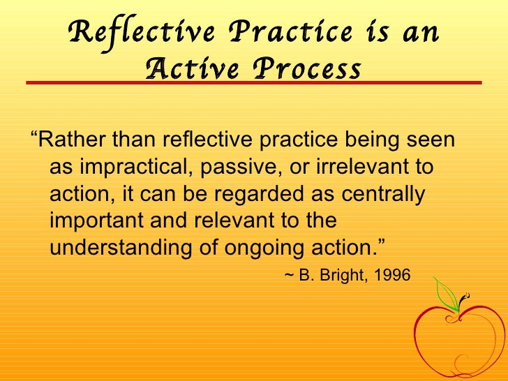 """Reflective Practice is an Active Process <ul><li>""""Rather than reflective practice being seen as impractical, passive, or i..."""