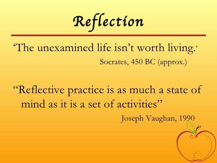 Reflection <ul><li>' The unexamined life isn't worth living. ' </li></ul><ul><li>Socrates, 450 BC (approx.) </li></ul><ul>...