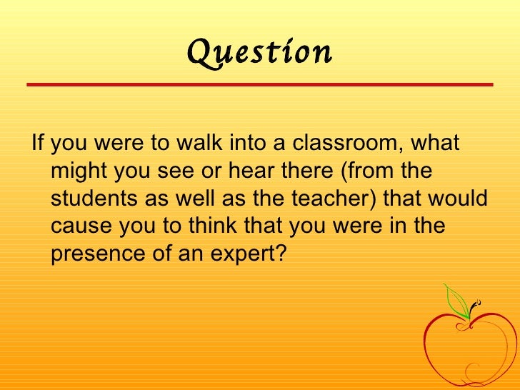 Question <ul><li>If you were to walk into a classroom, what might you see or hear there (from the students as well as the ...
