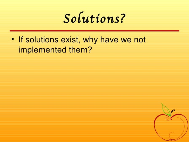 Solutions? <ul><li>If solutions exist, why have we not implemented them? </li></ul>