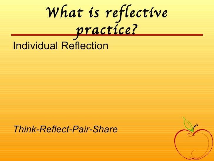 What is reflective practice? <ul><li>Individual Reflection </li></ul><ul><li>Think-Reflect-Pair-Share </li></ul>