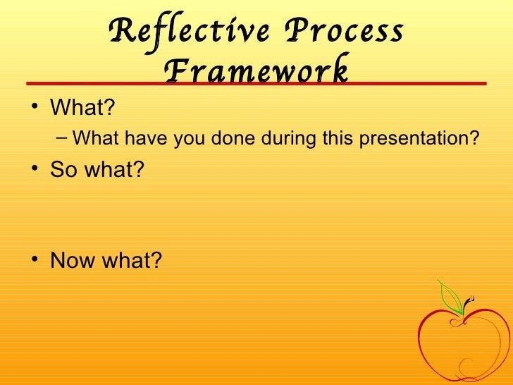 Reflective Process Framework <ul><li>What? </li></ul><ul><ul><li>What have you done during this presentation? </li></ul></...