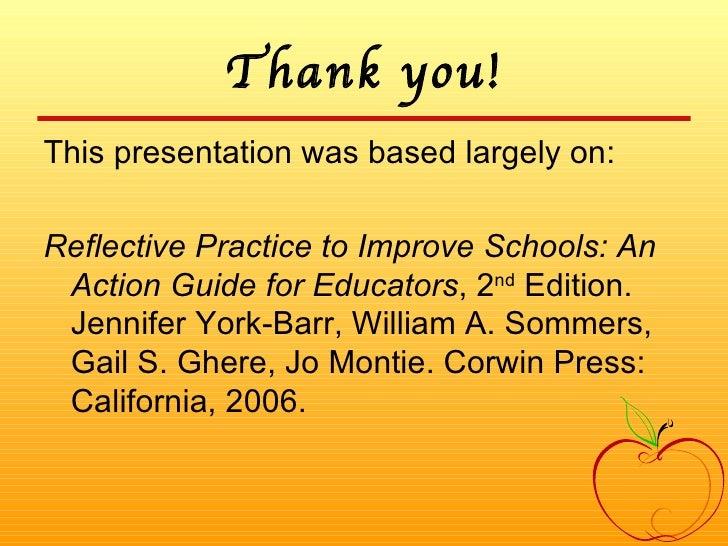 Thank you! <ul><li>This presentation was based largely on: </li></ul><ul><li>Reflective Practice to Improve Schools: An Ac...