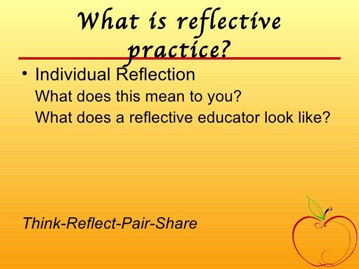 What is reflective practice? <ul><li>Individual Reflection </li></ul><ul><li>What does this mean to you?  </li></ul><ul><l...