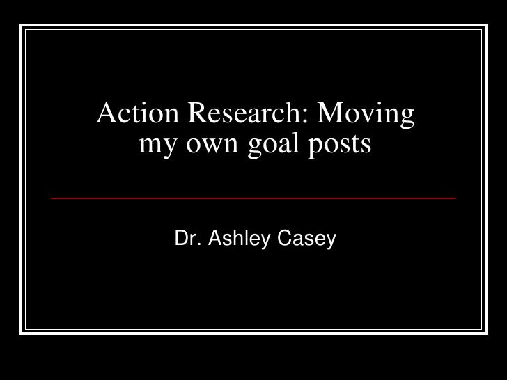 Action Research: Moving my own goal posts<br />Dr. Ashley Casey<br />