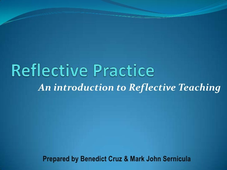 Reflective Practice<br />An introduction to Reflective Teaching<br />Prepared by Benedict Cruz & Mark John Sernicula<br />