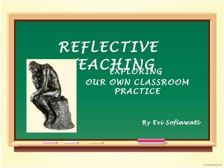 ts1302 teaching and reflecting on own However, the idea behind that is important and we can alway reflect on our own teaching, though less formally simple enough for teachers to start reflecting.