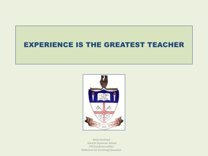 EXPERIENCE IS THE GREATEST TEACHER                      Ainee Shehzad                 Karachi Grammar School              ...