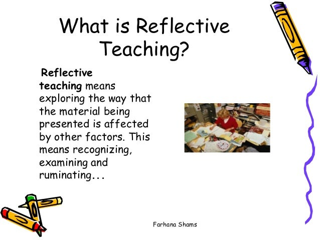 reflective teaching For students to acquire necessary skills in reflection, their teachers need to be  able to teach and model reflective practice.