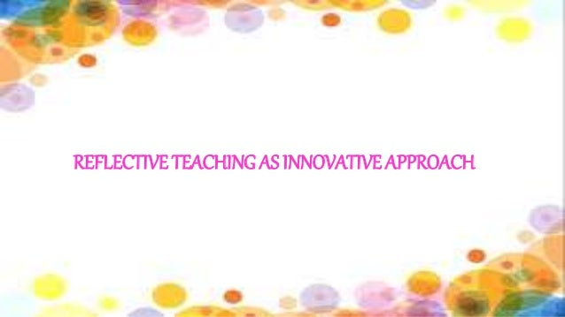 reflective teaching as innovative approach ppt