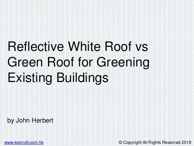 © Copyright All Rights Reserved 2019www.kelcroft.com.hk Reflective White Roof vs Green Roof for Greening Existing Building...
