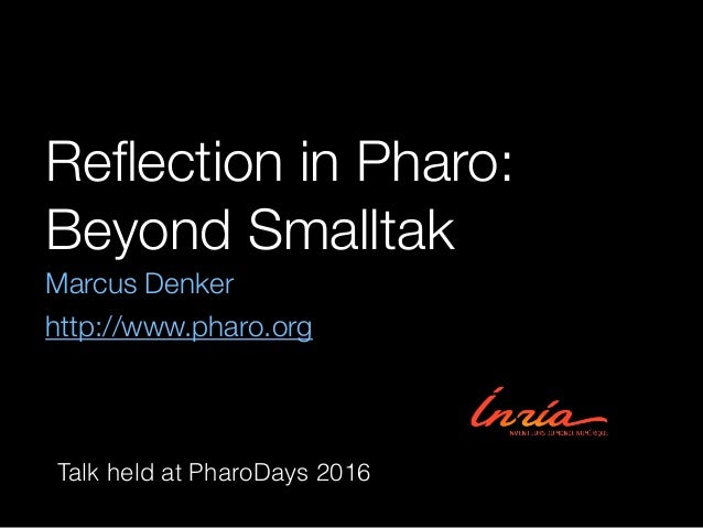 Reflection in Pharo: Beyond Smalltak Marcus Denker http://www.pharo.org Talk held at PharoDays 2016