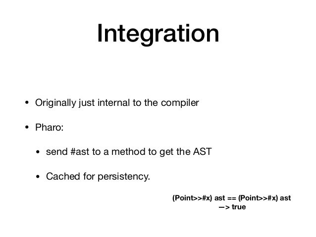 Integration • Originally just internal to the compiler  • Pharo:   • send #ast to a method to get the AST  • Cached for pe...