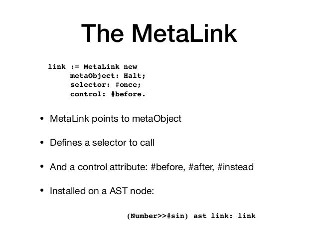 The MetaLink • MetaLink points to metaObject  • Defines a selector to call  • And a control attribute: #before, #after, #in...