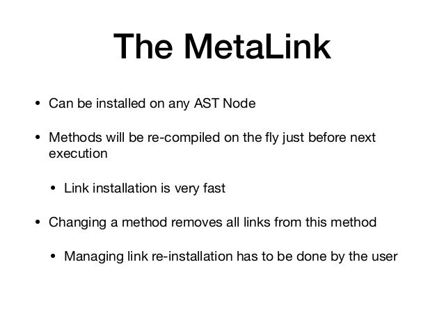 The MetaLink • Can be installed on any AST Node  • Methods will be re-compiled on the fly just before next execution  • Lin...