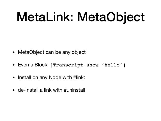 MetaLink: MetaObject • MetaObject can be any object  • Even a Block: [Transcript show 'hello'] • Install on any Node with ...