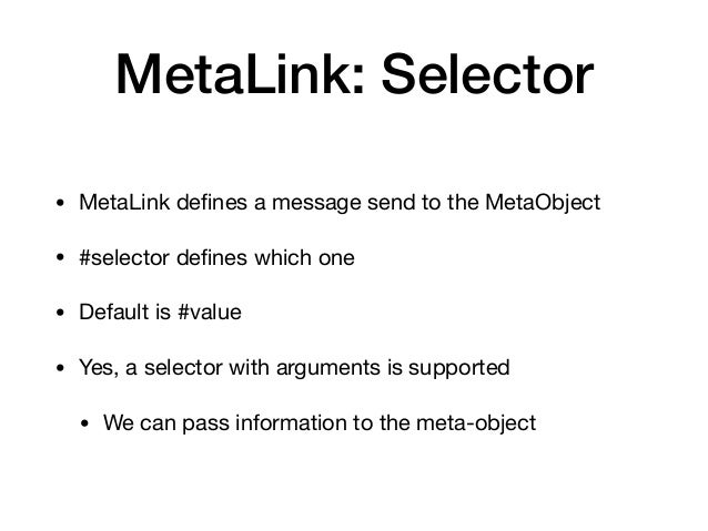 MetaLink: Selector • MetaLink defines a message send to the MetaObject  • #selector defines which one  • Default is #value  ...