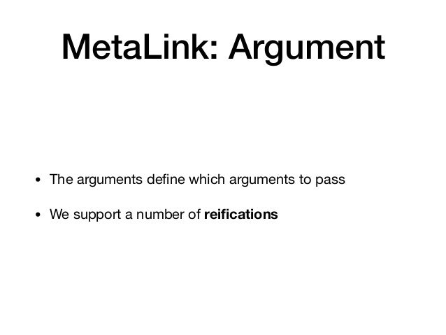 MetaLink: Argument • The arguments define which arguments to pass  • We support a number of reifications