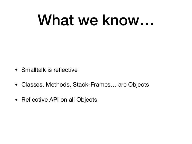 What we know… • Smalltalk is reflective  • Classes, Methods, Stack-Frames… are Objects  • Reflective API on all Objects