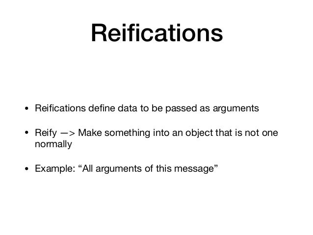 Reifications • Reifications define data to be passed as arguments  • Reify —> Make something into an object that is not one n...