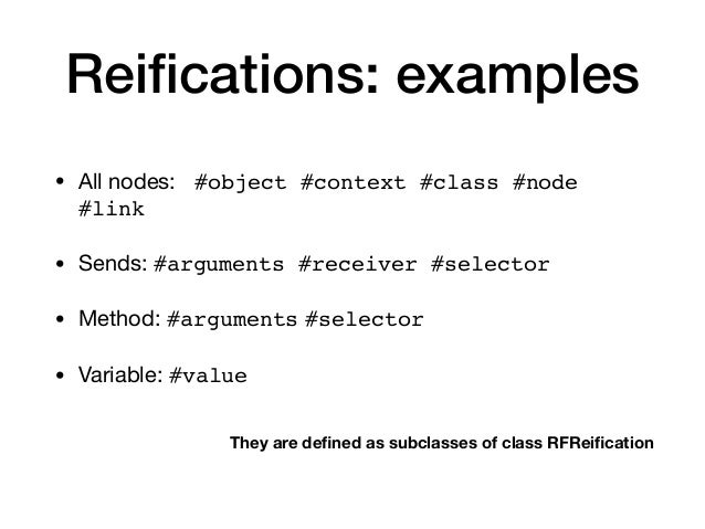 Reifications: examples • All nodes: #object #context #class #node #link • Sends: #arguments #receiver #selector • Method: #...