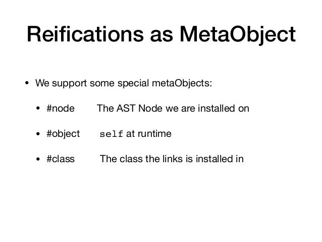 Reifications as MetaObject • We support some special metaObjects:  • #node The AST Node we are installed on  • #object self...