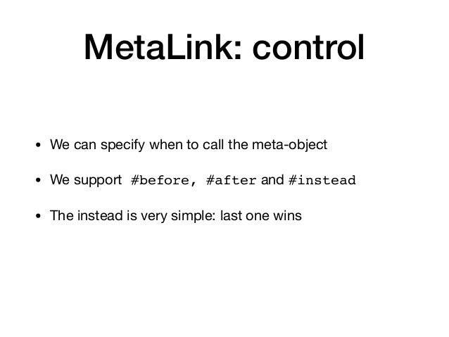 MetaLink: control • We can specify when to call the meta-object  • We support #before, #after and #instead • The instead i...