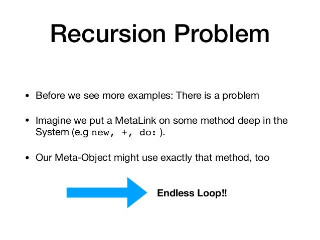 Recursion Problem • Before we see more examples: There is a problem  • Imagine we put a MetaLink on some method deep in th...