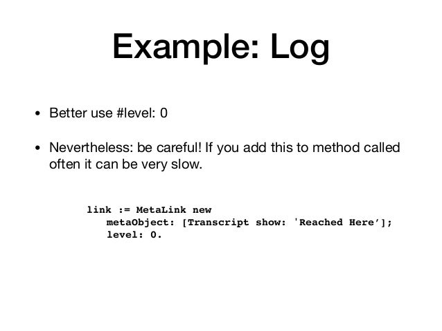 Example: Log • Better use #level: 0  • Nevertheless: be careful! If you add this to method called often it can be very slo...
