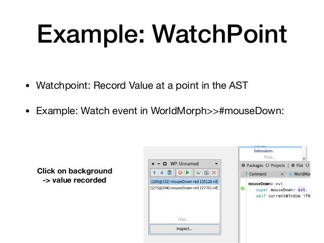 Example: WatchPoint • Watchpoint: Record Value at a point in the AST  • Example: Watch event in WorldMorph>>#mouseDown: Cl...