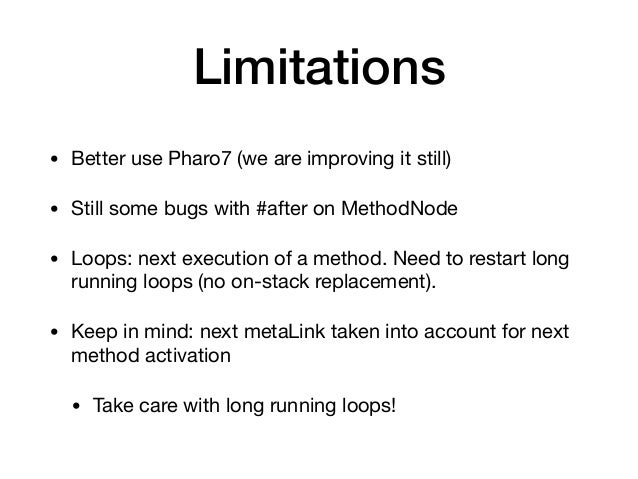 Limitations • Better use Pharo7 (we are improving it still)  • Still some bugs with #after on MethodNode  • Loops: next ex...