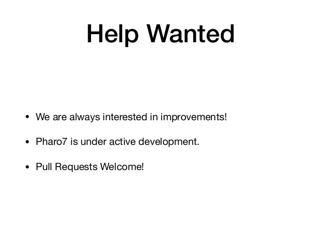 Help Wanted • We are always interested in improvements!  • Pharo7 is under active development.   • Pull Requests Welcome!