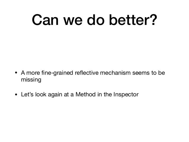 Can we do better? • A more fine-grained reflective mechanism seems to be missing  • Let's look again at a Method in the Insp...