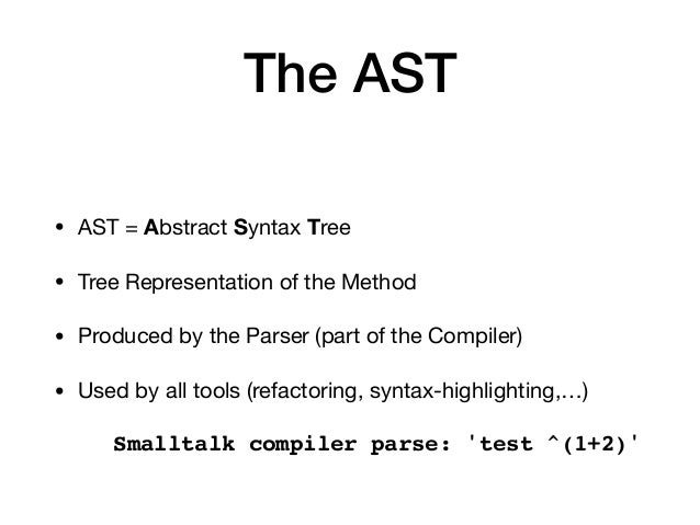 The AST • AST = Abstract Syntax Tree  • Tree Representation of the Method  • Produced by the Parser (part of the Compiler)...