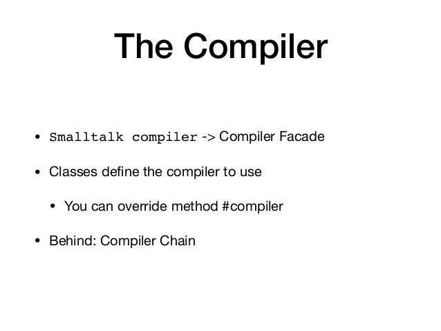 The Compiler • Smalltalk compiler -> Compiler Facade   • Classes define the compiler to use  • You can override method #com...