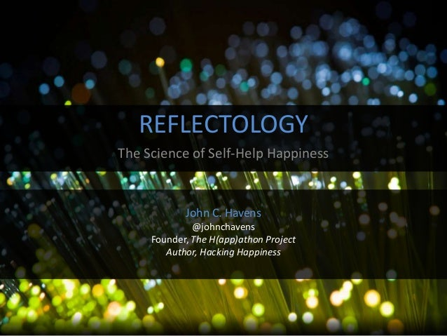 REFLECTOLOGY The Science of Self-Help Happiness  John C. Havens @johnchavens Founder, The H(app)athon Project Author, Hack...