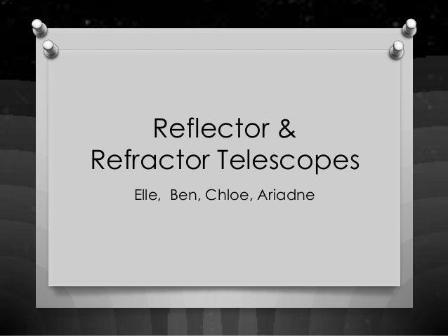 Reflector &Refractor Telescopes   Elle, Ben, Chloe, Ariadne