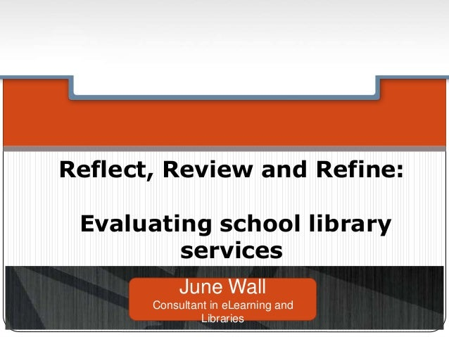 Reflect, Review and Refine: Evaluating school library services June Wall Consultant in eLearning and Libraries